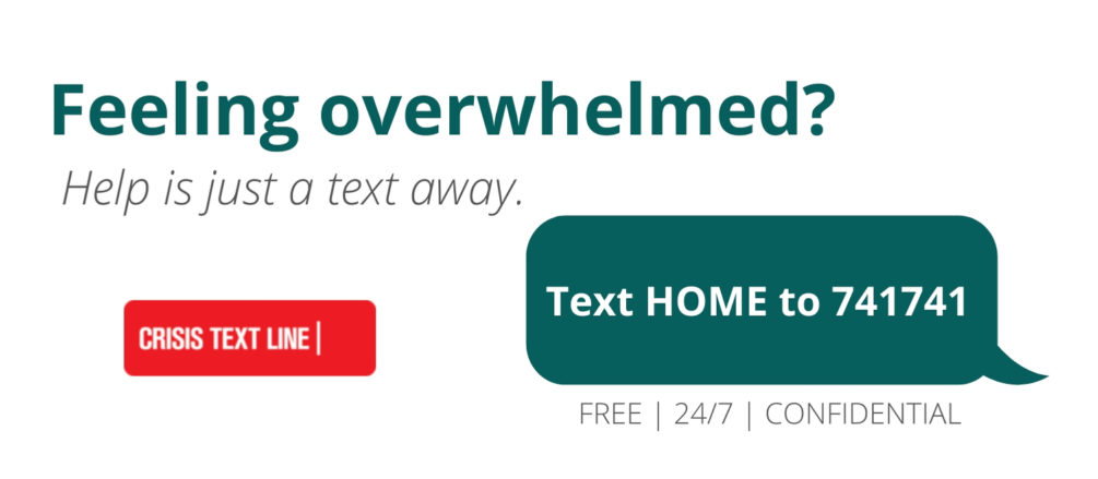 Feeling Overwhelmed? Text HOME to 741741 to text with a live, trained Crisis Counselor. Free, confidential, 24/7.