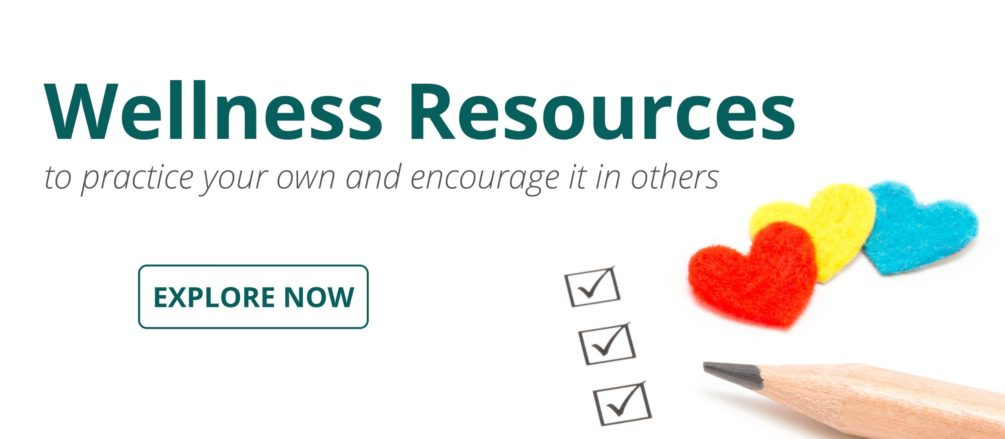 Click here to access our wellness resources, to practice your own and encourage it in others.