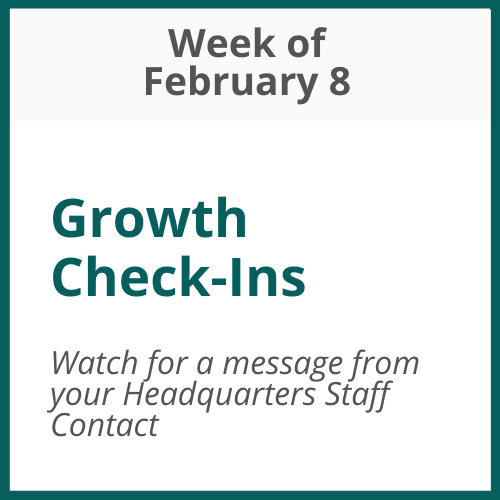 Growth Check-Ins; Week of February 8 – watch for communication from your Headquarters Staff Contact