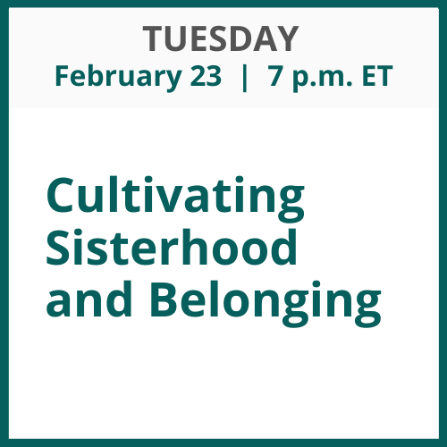 Cultivating Sisterhood and Belonging; Tuesday, February 23; 7 p.m. ET