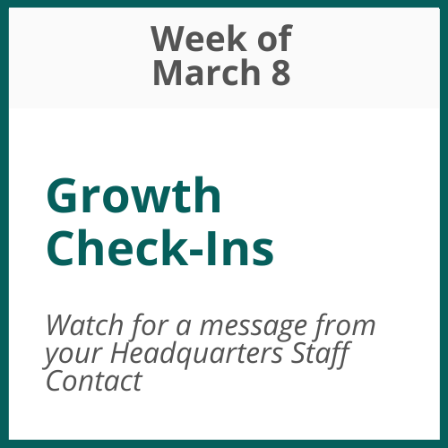 Growth Check-Ins; Week of March 8 – watch for communication from your Headquarters Staff Contact