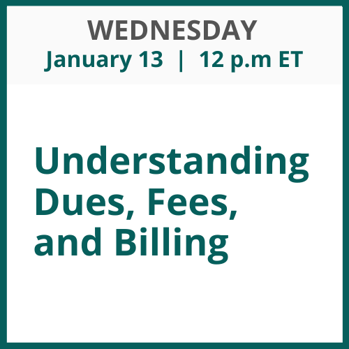 Understanding Dues, Fees, and Billing; Wednesday, January 13; 12 p.m. ET