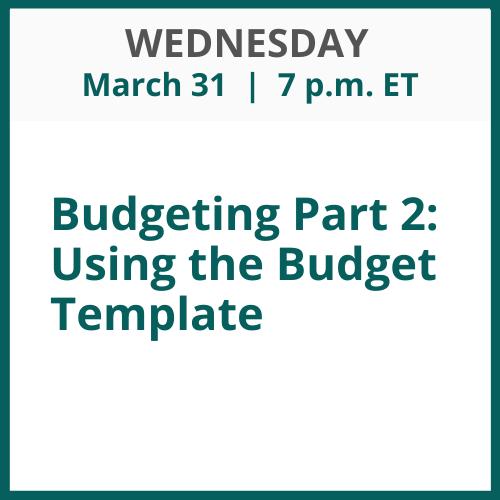 Budgeting Part 2: Using the Budget Template; Thursday, April 1; 7 p.m. ET