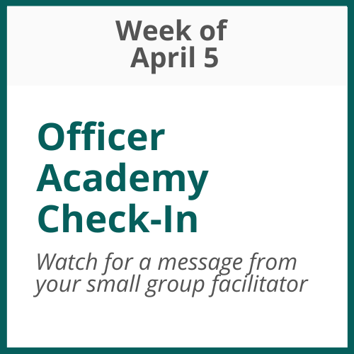 Officer Academy Check-in; Week of April 5 - watch for an email from your small group facilitator